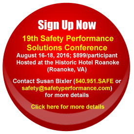 Sign Up Now 19th Safety Performance Solutions Conference August 16-18, 2016; $899/participant Hosted at the Historic Hotel Roanoke (Roanoke, VA) Contact Susan Bixler (540.951.SAFE or safety@safetyperformance.com) for more details More conference information will be added soon